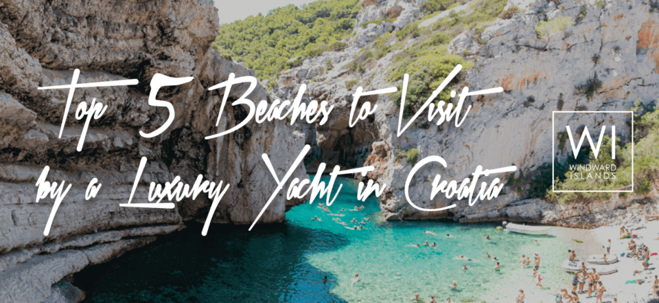 Top 5 Beaches to Visit by a Luxury Yacht in Croatia